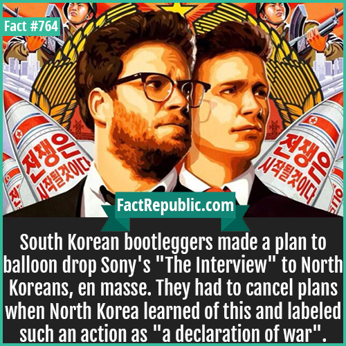 764. The Interview-South Korean bootleggers made a plan to balloon drop Sony's 'The Interview' to North Koreans, en masse. They had to cancel plans when North Korea learned of this and labeled such an action as 'a declaration of war'.