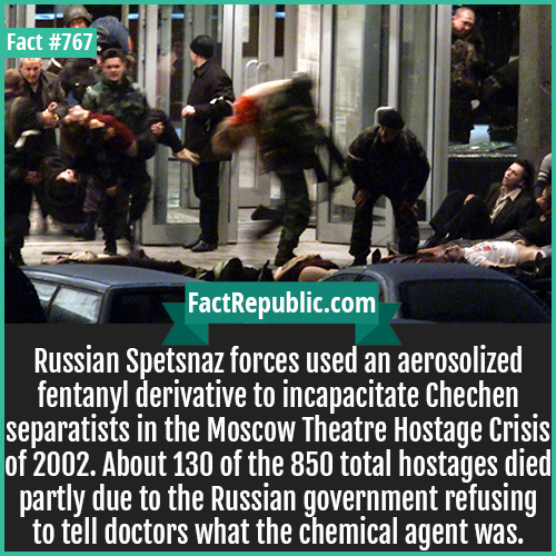 767. Moscow Theatre Hostage Crisis Fentanyl-Russian Spetsnaz forces used an aerosolized fentanyl derivative to incapacitate Chechen separatists in the Moscow Theatre Hostage Crisis of 2002. About 130 of the 850 total hostages died partly due to the Russian government refusing to tell doctors what the chemical agent was.