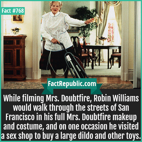 768. Mrs. Doubtfire-While filming Mrs. Doubtfire, Robin Williams would walk through the streets of San Francisco in his full Mrs. Doubtfire makeup and costume, and on one occasion he visited a sex shop to buy a large dildo and other toys.