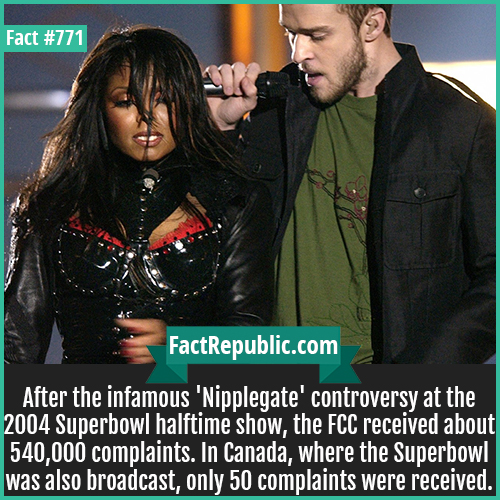 771. 004 Superbowl Halftime Show-After the infamous 'Nipplegate' controversy at the 2004 Superbowl halftime show, the FCC received about 540,000 complaints. In Canada, where the Superbowl was also broadcast, only 50 complaints were received.