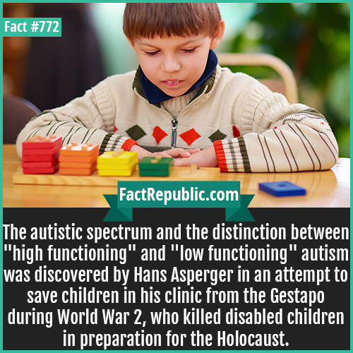 772. Autistic spectrum-The autistic spectrum and the distinction between 'high functioning' and 'low functioning' autism was discovered by Hans Asperger in an attempt to save children in his clinic from the Gestapo during World War 2, who killed disabled children in preparation for the Holocaust.