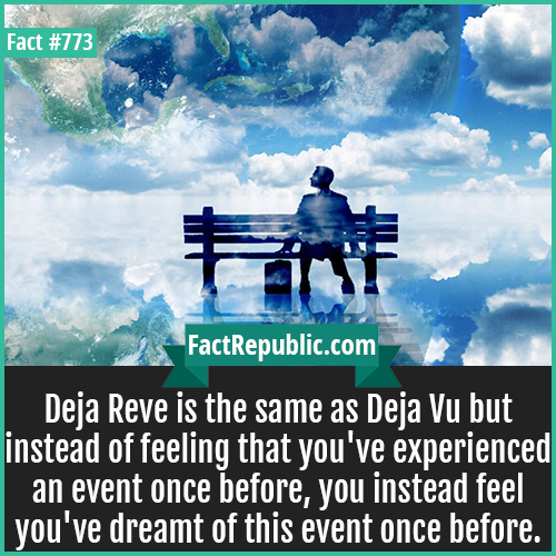 773. Deja Reve 1-Deja Reve is the same as Deja Vu but instead of feeling that you've experienced an event once before, you instead feel you've dreamt of this event once before.