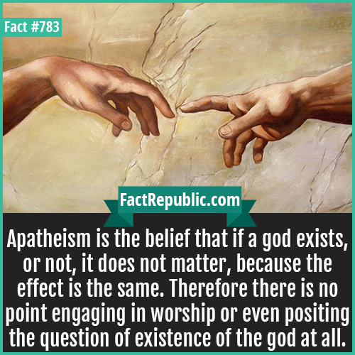 783. Apatheism-Apatheism is the belief that if a god exists, or not, it does not matter, because the effect is the same. Therefore there is no point engaging in worship or even positing the question of existence of the god at all.