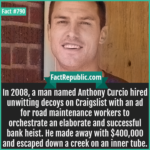 790. Anthony Curcio-In 2008, a man named Anthony Curcio hired unwitting decoys on Craigslist with an ad for road maintenance workers to orchestrate an elaborate and successful bank heist. He made away with $400,000 and escaped down a creek on an inner tube.