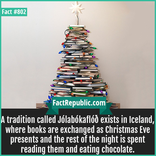 802. Jólabókaflóð-A tradition called Jólabókaflóð exists in Iceland, where books are exchanged as Christmas Eve presents and the rest of the night is spent reading them and eating chocolate.