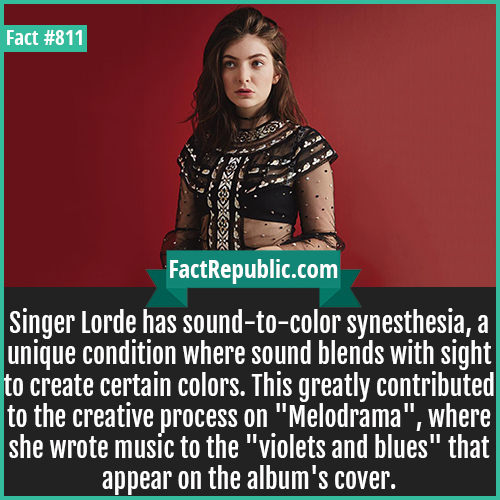 811. Singer Lorde Synesthesia-Singer Lorde has sound-to-color synesthesia, a unique condition where sound blends with sight to create certain colors. This greatly contributed to the creative process on