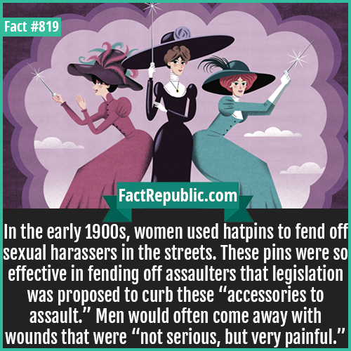 "819. Hatpin Self Defense-In the early 1900s, women used hatpins to fend off sexual harassers in the streets. These pins were so effective in fending off assaulters that legislation was proposed to curb these ""accessories to assault."" Men would often come away with wounds that were ""not serious, but very painful."""