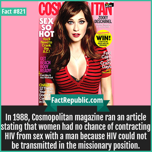 821. Cosmopolitan magazine-In 1988, Cosmopolitan magazine ran an article stating that women had no chance of contracting HIV from sex with a man because HIV could not be transmitted in the missionary position.
