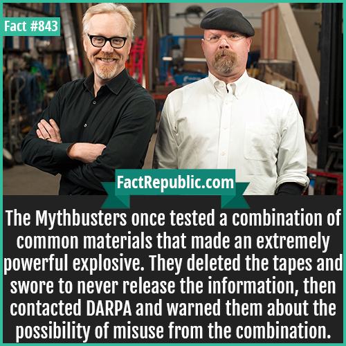 843. Mythbusters-The Mythbusters once tested a combination of common materials that made an extremely powerful explosive. They deleted the tapes and swore to never release the information, then contacted DARPA and warned them about the possibility of misuse from the combination.