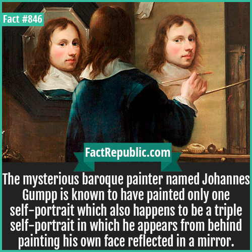 846. Johannes Gumpp-The mysterious baroque painter named Johannes Gumpp is known to have painted only one self-portrait which also happens to be a triple self-portrait in which he appears from behind painting his own face reflected in a mirror.
