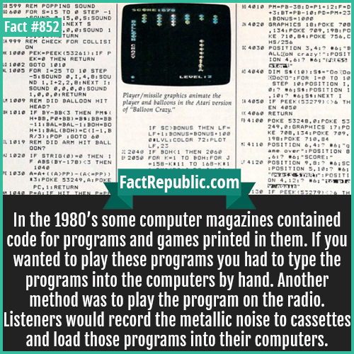 852. Magazine Printed Programs-In the 1980's some computer magazines contained code for programs and games printed in them. If you wanted to play these programs you had to type the programs into the computers by hand. Another method was to play the program on the radio. Listeners would record the metallic noise to cassettes and load those programs into their computers.
