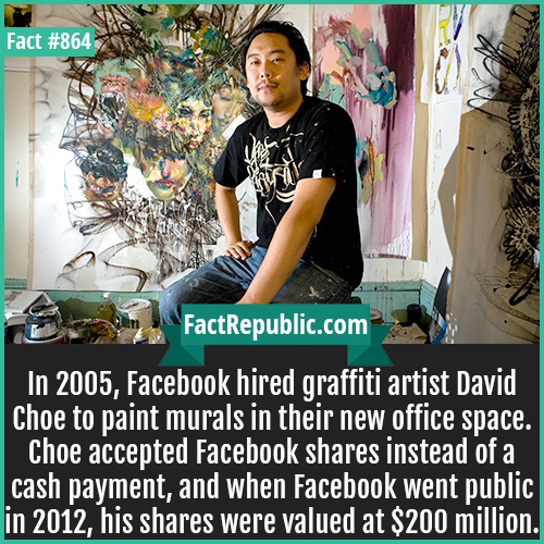 864. David Choe-In 2005, Facebook hired graffiti artist David Choe to paint murals in their new office space. Choe accepted Facebook shares instead of a cash payment, and when Facebook went public in 2012, his shares were valued at $200 million.