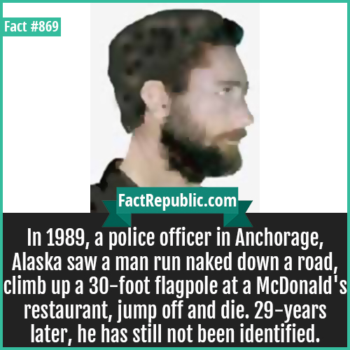 869. Alaskan John Doe-In 1989, a police officer in Anchorage, Alaska saw a man run naked down a road, climb up a 30-foot flagpole at a McDonald's restaurant, jump off and die. 29-years later, he has still not been identified.