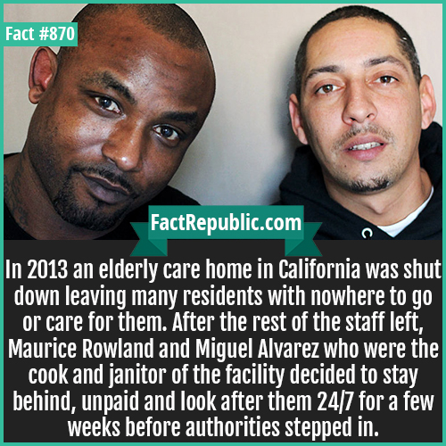 870. Maurice Rowland Miguel Alvarez-In 2013 an elderly care home in California was shut down leaving many residents with nowhere to go or care for them. After the rest of the staff left, Maurice Rowland and Miguel Alvarez who were the cook and janitor of the facility decided to stay behind, unpaid and look after them 24/7 for a few weeks before authorities stepped in.