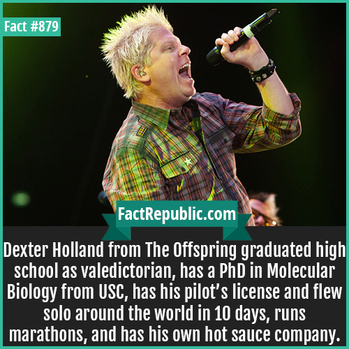 879. Dexter Holland-Dexter Holland from The Offspring graduated high school as valedictorian, has a PhD in Molecular Biology from USC, has his pilot's license and flew solo around the world in 10 days, runs marathons, and has his own hot sauce company.
