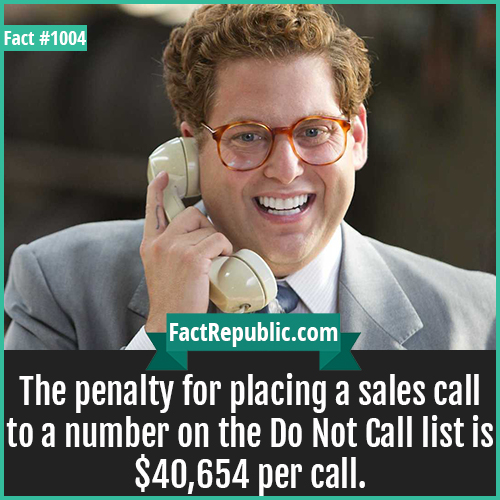 1004. Sales Calls Penalty-The penalty for placing a sales call to a number on the Do Not Call list is $40,654 per call.