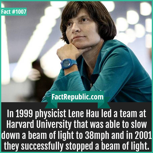 1007. Lene Hau Light Speed-In 1999 physicist Lene Hau led a team at Harvard University that was able to slow down a beam of light to 38mph and in 2001 they successfully stopped a beam of light.