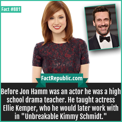 881. Ellie Kemper Jon Hamm-Jon Hamm-Before Jon Hamm was an actor he was a high school drama teacher. He taught actress Ellie Kemper, who he would later work with in 'Unbreakable Kimmy Schmidt.'