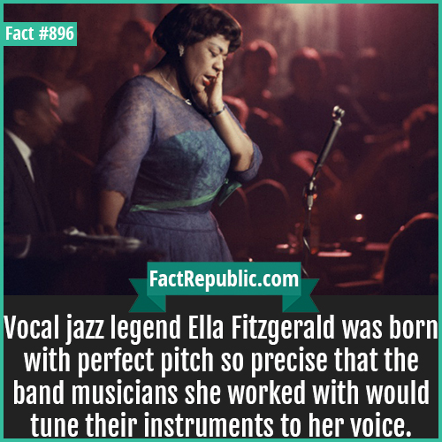 896. Ella Fitzgerald-Vocal jazz legend Ella Fitzgerald was born with perfect pitch so precise that the band musicians she worked with would tune their instruments to her voice.