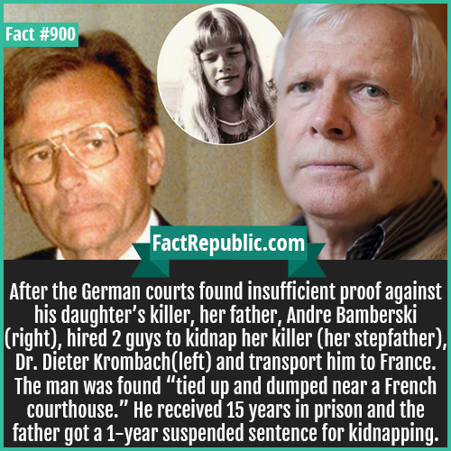 900. Andre Bamberski-After the German courts found insufficient proof against his daughter's killer, her father, Andre Bamberski (right), hired 2 guys to kidnap her killer (her stepfather), Dr. Dieter Krombach(left) and transport him to France. The man was found 'tied up and dumped near a French courthouse.' He received 15 years in prison and the father got a 1-year suspended sentence for kidnapping.