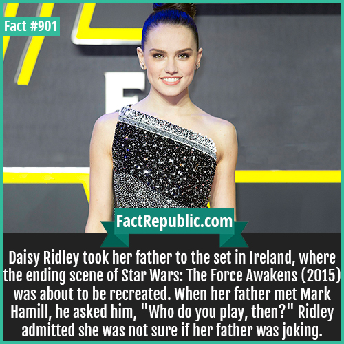 901. Daisy Ridley-Daisy Ridley took her father to the set in Ireland, where the ending scene of Star Wars: The Force Awakens (2015) was about to be recreated. When her father met Mark Hamill, he asked him, 'Who do you play, then?' Ridley admitted she was not sure if her father was joking.