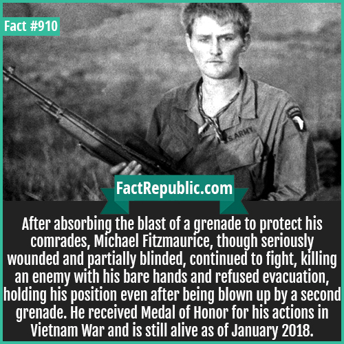 910. Michael Fitzmaurice-After absorbing the blast of a grenade to protect his comrades, Michael Fitzmaurice, though seriously wounded and partially blinded, continued to fight, killing an enemy with his bare hands and refused evacuation, holding his position even after being blown up by a second grenade. He received Medal of Honor for his actions in Vietnam War and is still alive as of January 2018.