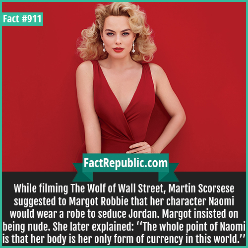 911. Margot Robbie-While filming The Wolf of Wall Street, Martin Scorsese suggested to Margot Robbie that her character Naomi would wear a robe to seduce Jordan. Margot insisted on being nude. She later explained: ''The whole point of Naomi is that her body is her only form of currency in this world.''