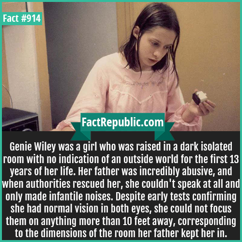 914. Genie Wiley-Genie Wiley was a girl who was raised in a dark isolated room with no indication of an outside world for the first 13 years of her life. Her father was incredibly abusive, and when authorities rescued her, she couldn't speak at all and only made infantile noises. Despite early tests confirming she had normal vision in both eyes, she could not focus them on anything more than 10 feet away, corresponding to the dimensions of the room her father kept her in.