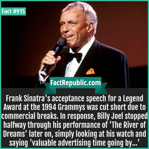 915. Frank Sinatra-Frank Sinatra's acceptance speech for a Legend Award at the 1994 Grammys was cut short due to commercial breaks. In response, Billy Joel stopped halfway through his performance of 'The River of Dreams' later on, simply looking at his watch and saying 'valuable advertising time going by...'