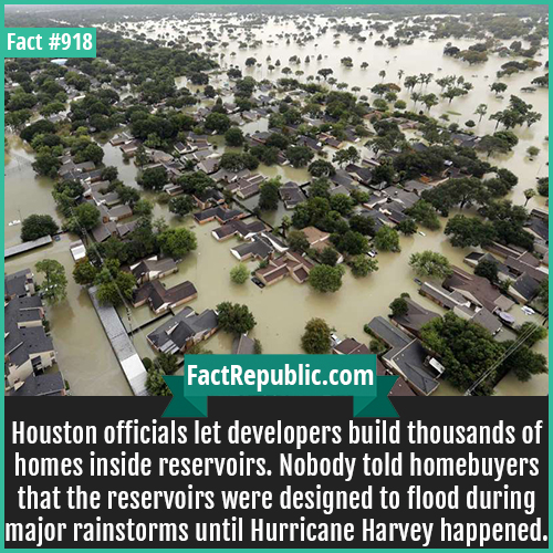 918. Addicks Reservoir Development-Houston officials let developers build thousands of homes inside reservoirs. Nobody told homebuyers that the reservoirs were designed to flood during major rainstorms until Hurricane Harvey happened.