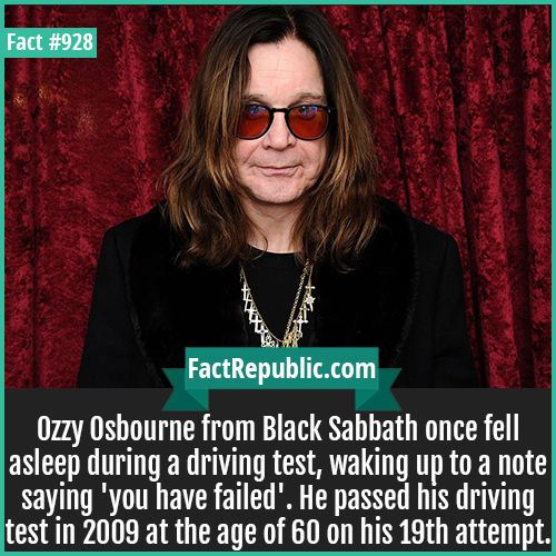 928. Ozzy Osbourne Driving Test-Ozzy Osbourne from Black Sabbath once fell asleep during a driving test, waking up to a note saying 'you have failed'. He passed his driving test in 2009 at the age of 60 on his 19th attempt.