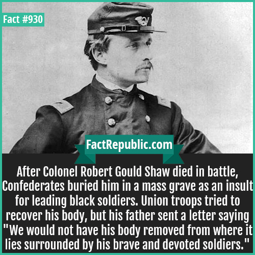930. Robert Gould Shaw-After Colonel Robert Gould Shaw died in battle, Confederates buried him in a mass grave as an insult for leading black soldiers. Union troops tried to recover his body, but his father sent a letter saying 'We would not have his body removed from where it lies surrounded by his brave and devoted soldiers.'