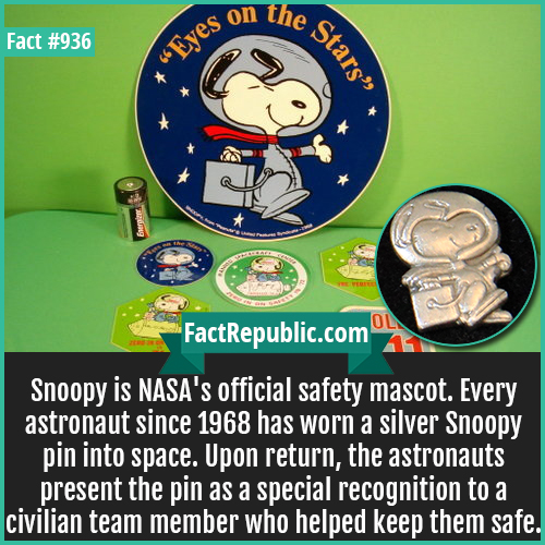 936. Snoopy NASA Mascot-Snoopy is NASA's official safety mascot. Every astronaut since 1968 has worn a silver Snoopy pin into space. Upon return, the astronauts present the pin as a special recognition to a civilian team member who helped keep them safe.