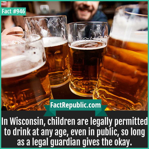 946. Wisconsin Drinking Age-In Wisconsin, children are legally permitted to drink at any age, even in public, so long as a legal guardian gives the okay.