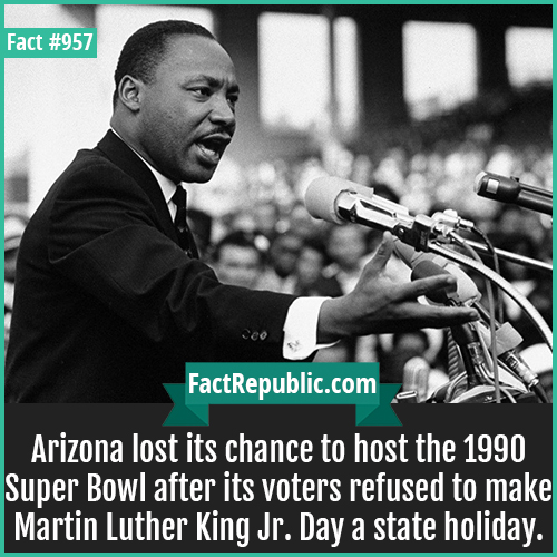 957. Arizona Super Bowl MLK-Arizona lost its chance to host the 1990 Super Bowl after its voters refused to make Martin Luther King Jr. Day a state holiday.