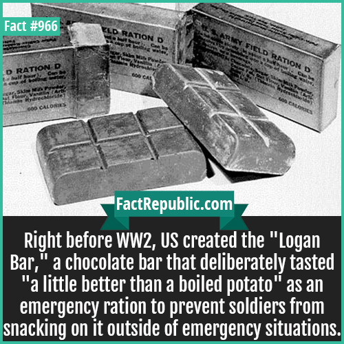 966. Logan Bar-Right before WW2, US created the 'Logan Bar,' a chocolate bar that deliberately tasted 'a little better than a boiled potato' as an emergency ration to prevent soldiers from snacking on it outside of emergency situations.