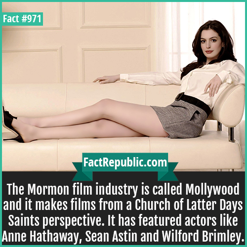971. Anne Hathaway-The Mormon film industry is called Mollywood and it makes films from a Church of Latter Days Saints perspective. It has featured actors like Anne Hathaway, Sean Astin and Wilford Brimley.