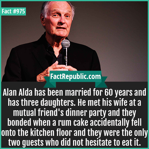 975. Alan Alda-Alan Alda has been married for 60 years and has three daughters. He met his wife at a mutual friend's dinner party and they bonded when a rum cake accidentally fell onto the kitchen floor and they were the only two guests who did not hesitate to eat it.