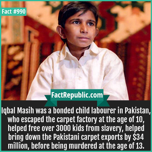 990. Iqbal Masih-Iqbal Masih was a bonded child labourer in Pakistan, who escaped the carpet factory at the age of 10, helped free over 3000 kids from slavery, helped bring down the Pakistani carpet exports by $34 million, before being murdered at the age of 13.