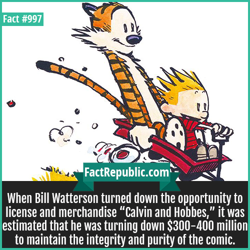 997. Calvin and Hobbes-When Bill Watterson turned down the opportunity to license and merchandise 'Calvin and Hobbes,' it was estimated that he was turning down $300-400 million to maintain the integrity and purity of the comic.