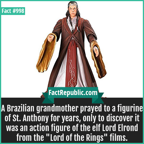 998. Lord Elrond Action Figure-A Brazilian grandmother prayed to a figurine of St. Anthony for years, only to discover it was an action figure of the elf Lord Elrond from the 'Lord of the Rings' films.