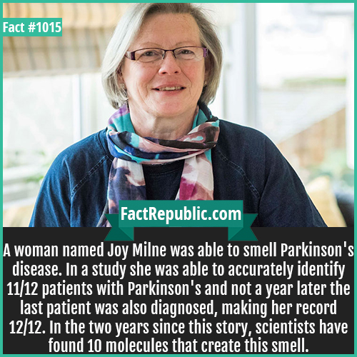 1015. Joy Milne-A woman named Joy Milne was able to smell Parkinson's disease. In a study she was able to accurately identify 11/12 patients with Parkinson's and not a year later the last patient was also diagnosed, making her record 12/12. In the two years since this story, scientists have found 10 molecules that create this smell.