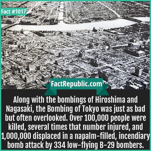 1017. Bombing of Tokyo-Along with the bombings of Hiroshima and Nagasaki, the Bombing of Tokyo was just as bad but often overlooked. Over 100,000 people were killed, several times that number injured, and 1,000,000 displaced in a napalm-filled, incendiary bomb attack by 334 low-flying B-29 bombers.