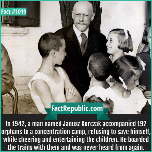1019. Janusz Korczak-In 1942, a man named Janusz Korczak accompanied 192 orphans to a concentration camp, refusing to save himself, while cheering and entertaining the children. He boarded the trains with them and was never heard from again.