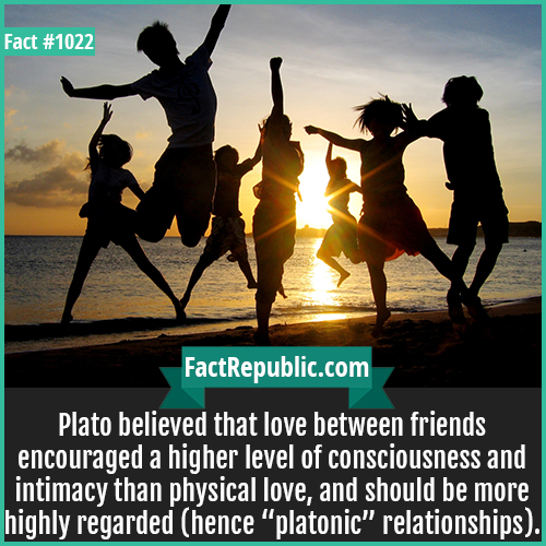 1022. Platonic Friendship-Plato believed that love between friends encouraged a higher level of consciousness and intimacy than physical love, and should be more highly regarded (hence 'platonic' relationships).