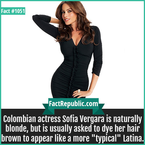 1051. Sofia Vergara-Colombian actress Sofia Vergara is naturally blonde, but is usually asked to dye her hair brown to appear like a more 'typical' Latina.