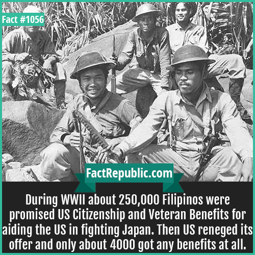 1056. Forgotten Fillipino Vets-During WWII about 250,000 Filipinos were promised US Citizenship and Veteran Benefits for aiding the US in fighting Japan. Then US reneged its offer and only about 4000 got any benefits at all.