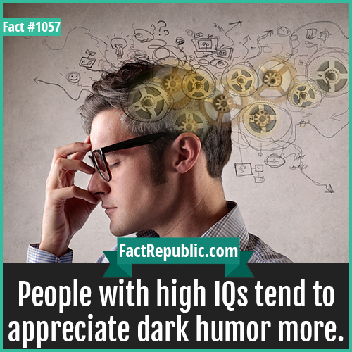 1057. Dark Humor High IQ-People with high IQs tend to appreciate dark humor more.