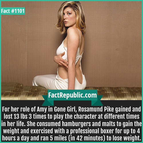 1101. Rosamund Pike-For her role of Amy in Gone Girl, Rosamund Pike gained and lost 13 lbs 3 times to play the character at different times in her life. She consumed hamburgers and malts to gain the weight and exercised with a professional boxer for up to 4 hours a day and ran 5 miles (in 42 minutes) to lose weight.