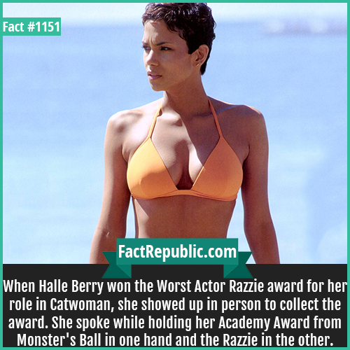 1151. Halle Berry-When Halle Berry won the Worst Actor Razzie award for her role in Catwoman, she showed up in person to collect the award. She spoke while holding her Academy Award from Monster's Ball in one hand and the Razzie in the other.